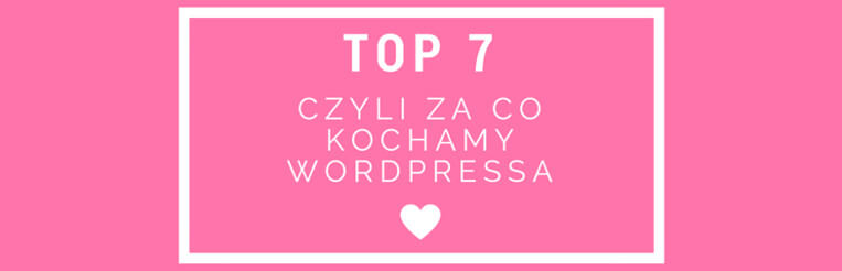 TOP 7: Czyli za co kochamy WordPress'a?